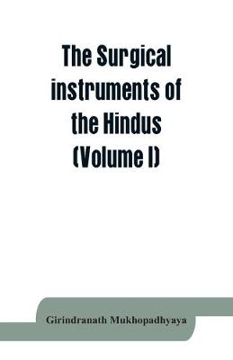 The surgical instruments of the Hindus with a comparative study of the surgical instruments of the Greek, Roman, Arab and the modern Eouropean surgeons (Volume I) (Paperback)