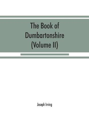 The book of Dumbartonshire: a history of the county, burghs, parishes, and lands, memoirs of families, and notices of industries carried on in the Lennox district (Volume II) Parishes (Paperback)