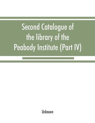 Second catalogue of the library of the Peabody Institute of the city of Baltimore, including the additions made since 1882 (Part IV) H-K (Paperback)