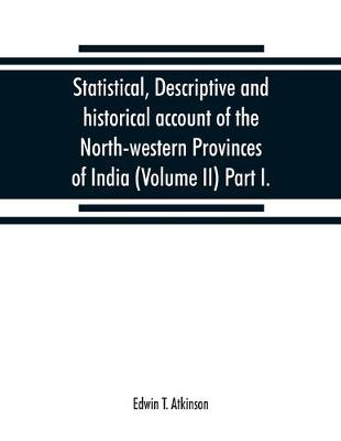 Statistical, descriptive and historical account of the North-western Provinces of India (Volume II) Part I. (Paperback)