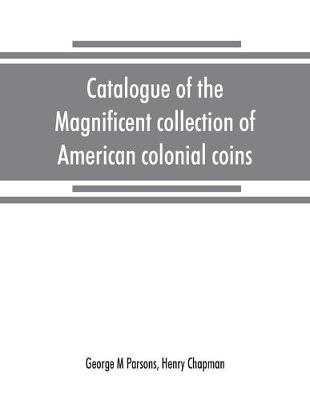 Catalogue of the magnificent collection of American colonial coins, historical and national medals, United States coins, U.S. fractional currency, Canadian coins and metals, etc (Paperback)