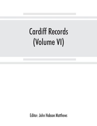Cardiff records; being materials for a history of the county borough from the earliest times (Volume VI) (Paperback)