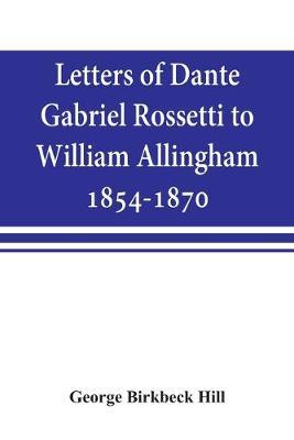 Letters of Dante Gabriel Rossetti to William Allingham, 1854-1870 (Paperback)