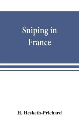 Sniping in France: with notes on the scientific training of scouts, observers, and snipers (Paperback)