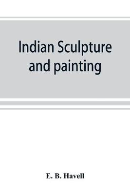 Indian sculpture and painting, illustrated by typical masterpieces, with an explanation of their motives and ideals (Paperback)
