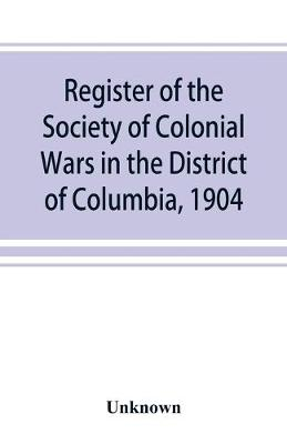 Register of the Society of Colonial Wars in the District of Columbia, 1904 (Paperback)