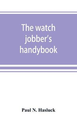The watch jobber's handybook: A practical manual on cleaning, repairing & adjusting: embracing information on the tools, materials, appliances and processes employed in watchwork (Paperback)