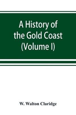 A history of the Gold Coast and Ashanti from the earliest times to the commencement of the twentieth century (Volume I) (Paperback)