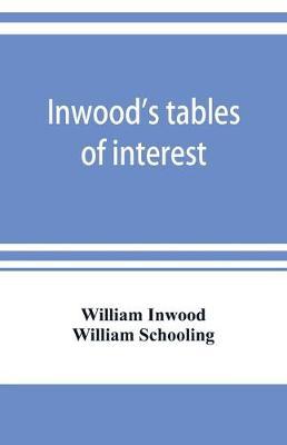 Inwood's tables of interest and mortality for the purchasing of estates and valuation of properties, including advowsons, assurance policies, copyholds, deferred annuities, freeholds, ground rents, immediate annuities, leaseholds, life interests, mortgage (Paperback)