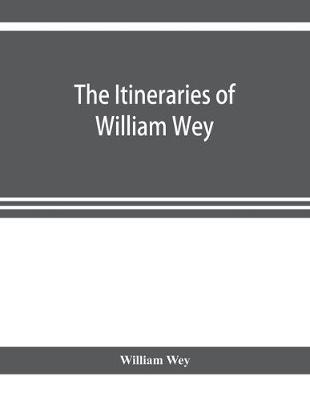 The Itineraries of William Wey, fellow of Eton college. To Jerusalem, A.D. 1458 and A.D. 1462; and to Saint James of Compostella, A.D. 1456. From the original manuscript in the Bodleian library (Paperback)