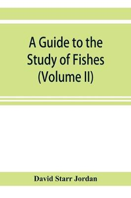 A guide to the study of fishes (Volume II) (Paperback)