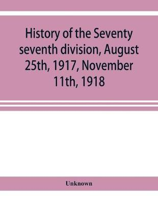 History of the Seventy seventh division, August 25th, 1917, November 11th, 1918 (Paperback)