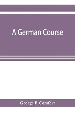A German course: adapted to use in colleges, high schools, and academies (Paperback)