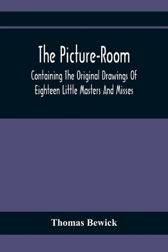 The Picture-Room: Containing The Original Drawings Of Eighteen Little Masters And Misses: To Which Is Added, Moral And Historical Explanations (Paperback)