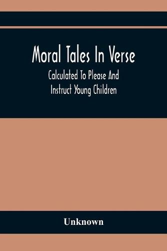 Moral Tales In Verse: Calculated To Please And Instruct Young Children (Paperback)