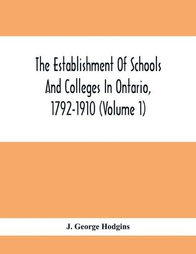 The Establishment Of Schools And Colleges In Ontario, 1792-1910 (Volume 1) Part I. The Establishment Of Public And High Schools And Collegiate Institutes In The Cities Of The Province Of Ontario.; Part II. The Establishment Of Public And Grammar Schools In The (Paperback)