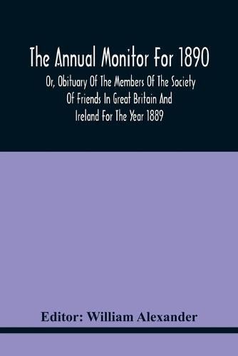 The Annual Monitor For 1890 Or, Obituary Of The Members Of The Society Of Friends In Great Britain And Ireland For The Year 1889 (Paperback)
