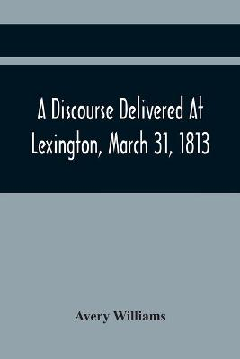 A Discourse Delivered At Lexington, March 31, 1813, The Day Which Completed A Century From The Incorporation Of The Town (Paperback)
