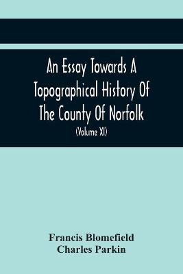 An Essay Towards A Topographical History Of The County Of Norfolk: Containing A Description Of The Towns, Villages, And Hamlets, With The Foundations Of Monasteries, Churches, Chapels, Chantries, And Other Religious Buildings (Volume Xi) (Paperback)