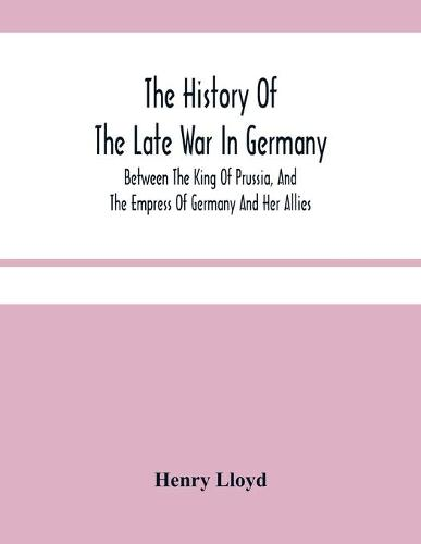 The History Of The Late War In Germany; Between The King Of Prussia, And The Empress Of Germany And Her Allies (Paperback)