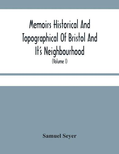 Memoirs Historical And Topographical Of Bristol And It'S Neighbourhood; From The Earliest Period Down To The Present Time (Volume I) (Paperback)