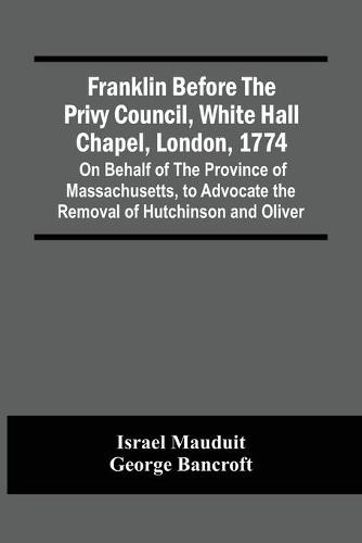 Franklin Before The Privy Council, White Hall Chapel, London, 1774: On Behalf Of The Province Of Massachusetts, To Advocate The Removal Of Hutchinson And Oliver (Paperback)
