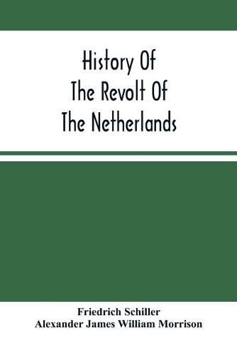 History Of The Revolt Of The Netherlands: Trial And Execution Of Counts Egmont And Horn; And The Seige Of Antwerp (Paperback)