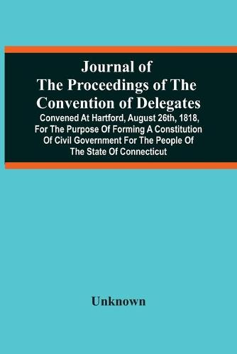 Journal Of The Proceedings Of The Convention Of Delegates: Convened At Hartford, August 26Th, 1818, For The Purpose Of Forming A Constitution Of Civil Government For The People Of The State Of Connecticut (Paperback)