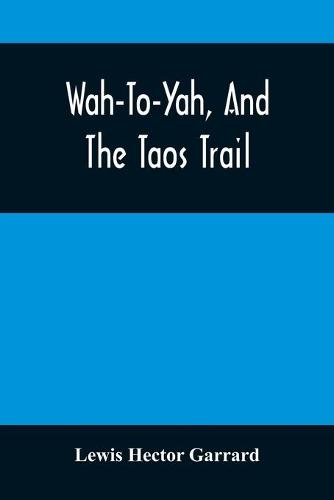 Wah-To-Yah, And The Taos Trail: Or, Prairie Travel And Scalp Dances, With A Look At Los Rancheros From Muleback And The Rocky Mountain Camp-Fire (Paperback)