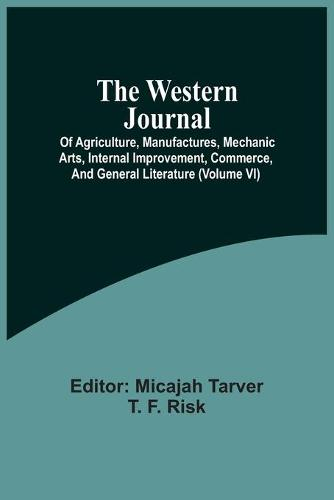 The Western Journal; Of Agriculture, Manufactures, Mechanic Arts, Internal Improvement, Commerce, And General Literature (Volume Vi) (Paperback)