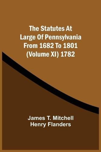 The Statutes At Large Of Pennsylvania From 1682 To 1801 (Volume Xi) 1782 (Paperback)
