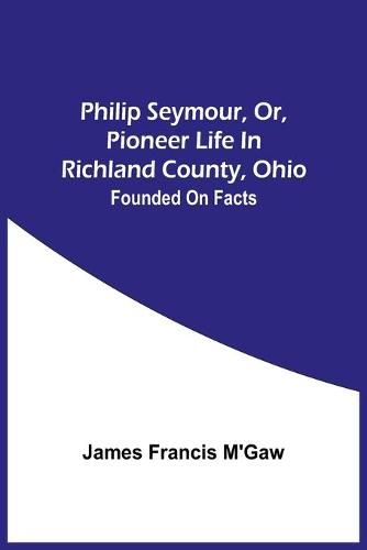Philip Seymour, Or, Pioneer Life In Richland County, Ohio: Founded On Facts (Paperback)
