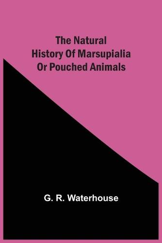 The Natural History Of Marsupialia Or Pouched Animals (Paperback)