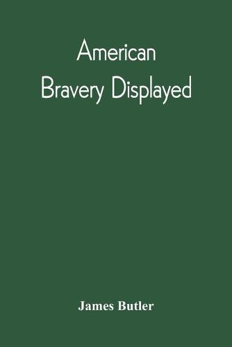 American Bravery Displayed, In The Capture Of Fourteen Hundred Vessels Of War And Commerce, Since The Declaration Of War By The President (Paperback)