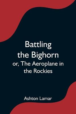 Battling the Bighorn; or, The Aeroplane in the Rockies (Paperback)