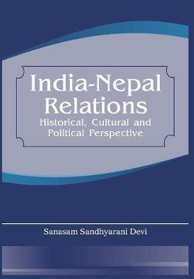 India Nepal Relations: Historical, Cultural and Political Perspective (Hardback)