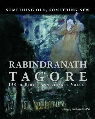 Something Old, Something New : Rabindranath Tagore (150th Birth Anniversary Volume) (Hardback)