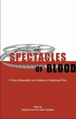 Spectacles of Blood - A Study of Masculinity and Violence in Postcolonial Films (Hardback)
