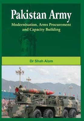 Pakistan Army: Modernisation, Arms Procurement and Capacity Building (Hardback)