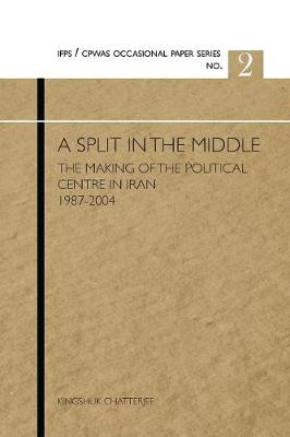 A Split in the Middle: The Making of the Political Centre in Iran, 1987-2004 (Paperback)