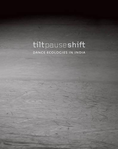 Tilt Pause Shift - Dance Ecologies in India (Hardback)