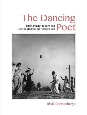 The Dancing Poet - Rabindranath Tagore and Modernity in Performance (Hardback)