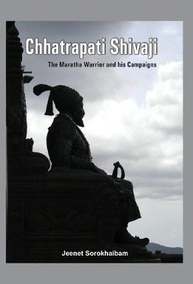 Chhatrapati Shivaji: The Maratha Warrior and His Campaigns (Hardback)