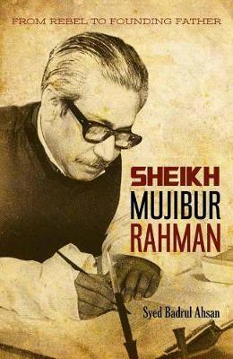 Sheikh Mujibur Rahman: From Rebel to Founding Father (Hardback)