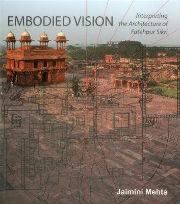 Embodied Vision: Interpreting the Architecture of Fatehpur Sikri (Hardback)