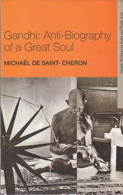 Gandhi: Anti-Biography of a Great Soul - French Writings on India and South Asia (Hardback)