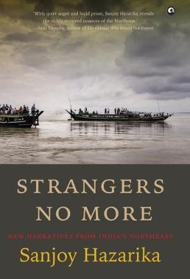 STRANGERS NO MORE: New Narratives From India's Northeast (Hardback)