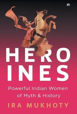 Heroines: Powerful Indian Women of Myth and History (Hardback)