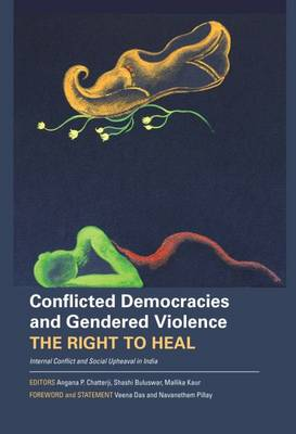 Conflicted Democracies and Gendered Violence - The Right to Heal; Internal Conflict and Social Upheaval in India (Hardback)
