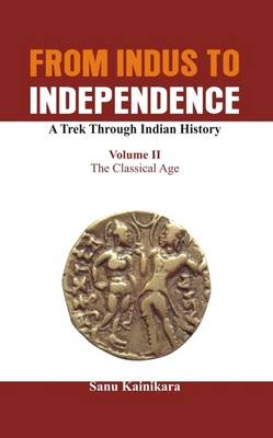 From Indus to Independence - A Trek Through Indian History: The Classical Age Vol II - From Indus to Independence 2 (Hardback)